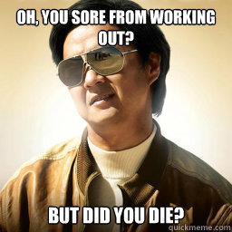 Oh you sore from working out ? but did you die ?
